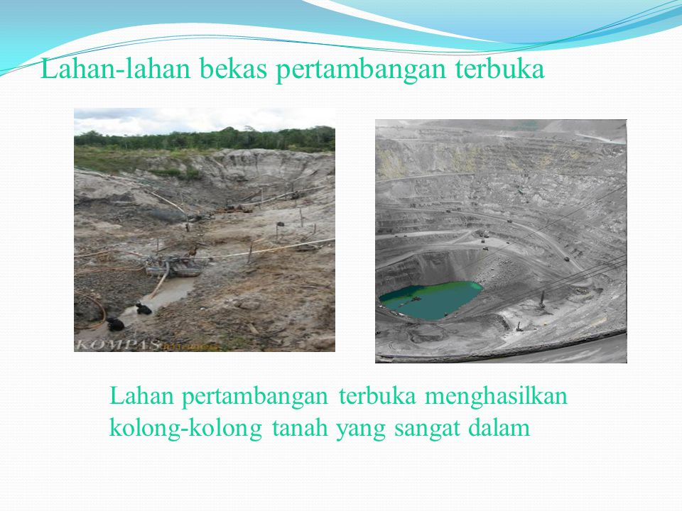 Lahan-lahan bekas pertambangan terbuka Lahan pertambangan terbuka menghasilkan kolong-kolong tanah yang sangat dalam