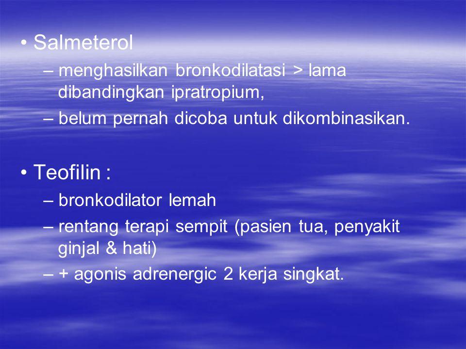 Salmeterol – menghasilkan bronkodilatasi > lama dibandingkan ipratropium, – belum pernah dicoba untuk dikombinasikan. Teofilin : – bronkodilator lemah