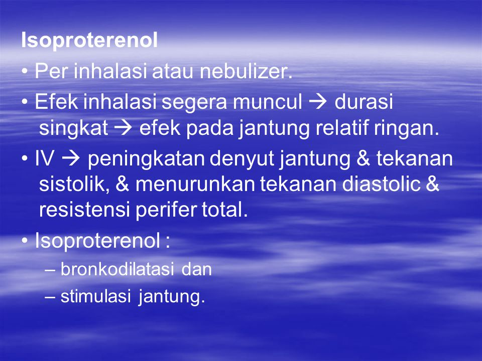 Isoproterenol Per inhalasi atau nebulizer. Efek inhalasi segera muncul  durasi singkat  efek pada jantung relatif ringan. IV  peningkatan denyut ja