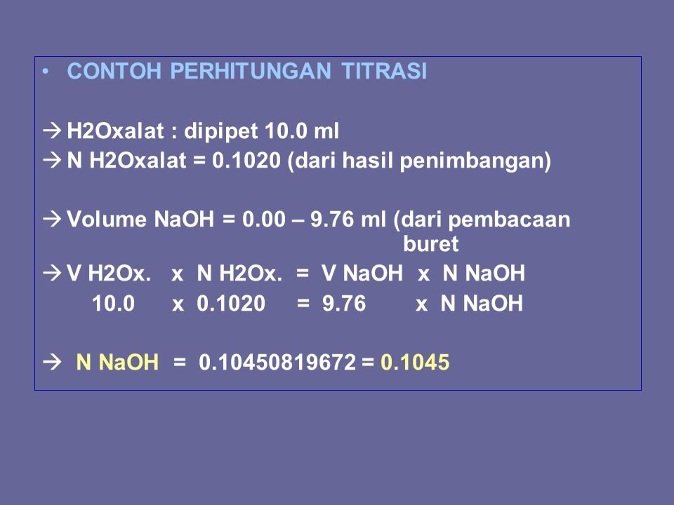 CONTOH PERHITUNGAN TITRASI  H2Oxalat : dipipet 10.0 ml  N H2Oxalat = 0.1020 (dari hasil penimbangan)  Volume NaOH = 0.00 – 9.76 ml (dari pembacaan