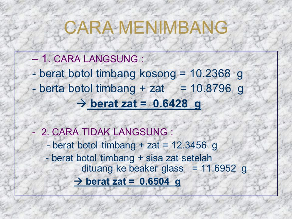 CARA MENIMBANG –1. CARA LANGSUNG : - berat botol timbang kosong = 10.2368 g - berta botol timbang + zat = 10.8796 g  berat zat = 0.6428 g -2. CARA TI