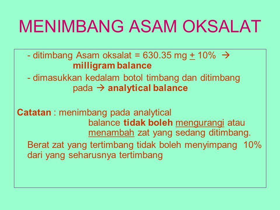MENIMBANG ASAM OKSALAT - ditimbang Asam oksalat = 630.35 mg + 10%  milligram balance - dimasukkan kedalam botol timbang dan ditimbang pada  analytic