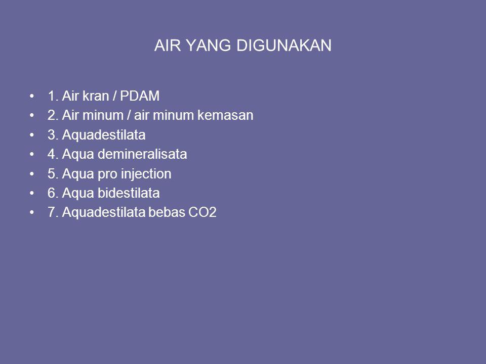 AIR YANG DIGUNAKAN 1. Air kran / PDAM 2. Air minum / air minum kemasan 3. Aquadestilata 4. Aqua demineralisata 5. Aqua pro injection 6. Aqua bidestila
