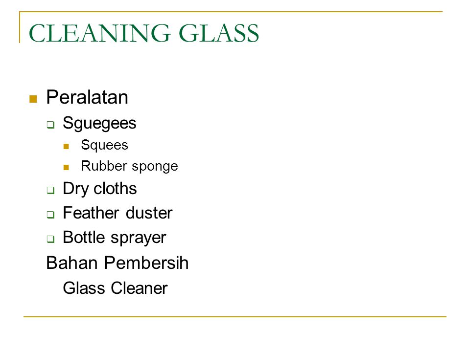 CLEANING GLASS Peralatan  Sguegees Squees Rubber sponge  Dry cloths  Feather duster  Bottle sprayer Bahan Pembersih Glass Cleaner