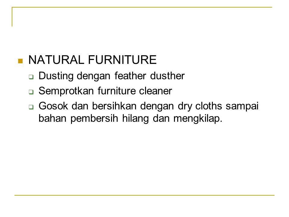 NATURAL FURNITURE  Dusting dengan feather dusther  Semprotkan furniture cleaner  Gosok dan bersihkan dengan dry cloths sampai bahan pembersih hilan