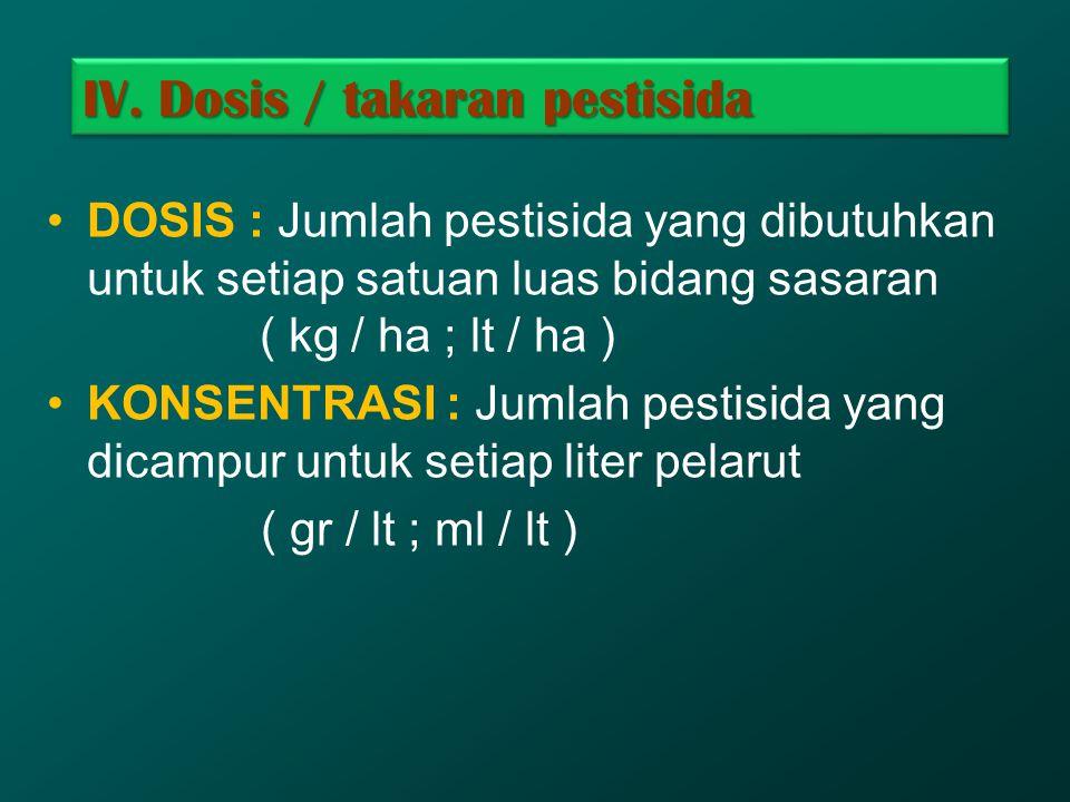 IV. Dosis / takaran pestisida DOSIS : Jumlah pestisida yang dibutuhkan untuk setiap satuan luas bidang sasaran ( kg / ha ; lt / ha ) KONSENTRASI : Jum