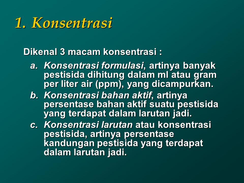 1.Konsentrasi Dikenal 3 macam konsentrasi : Dikenal 3 macam konsentrasi : a.Konsentrasi formulasi, artinya banyak pestisida dihitung dalam ml atau gra