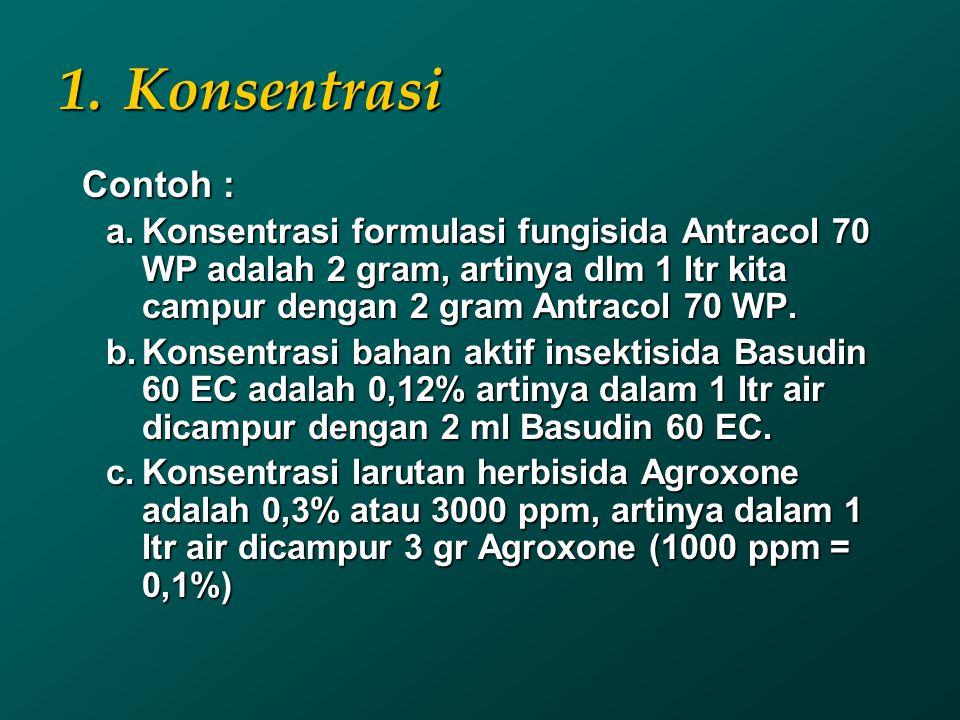1.Konsentrasi Contoh : a.Konsentrasi formulasi fungisida Antracol 70 WP adalah 2 gram, artinya dlm 1 ltr kita campur dengan 2 gram Antracol 70 WP. b.K