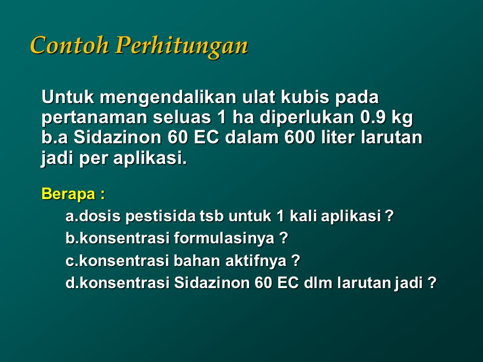 Contoh Perhitungan Untuk mengendalikan ulat kubis pada pertanaman seluas 1 ha diperlukan 0.9 kg b.a Sidazinon 60 EC dalam 600 liter larutan jadi per a