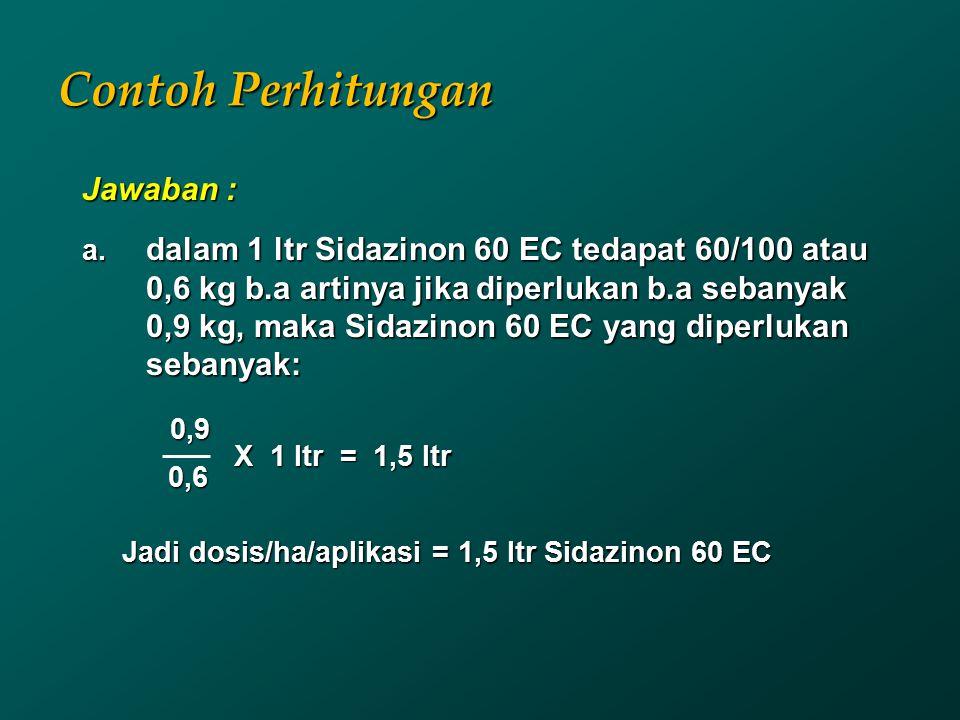 Contoh Perhitungan Jawaban : a. dalam 1 ltr Sidazinon 60 EC tedapat 60/100 atau 0,6 kg b.a artinya jika diperlukan b.a sebanyak 0,9 kg, maka Sidazinon