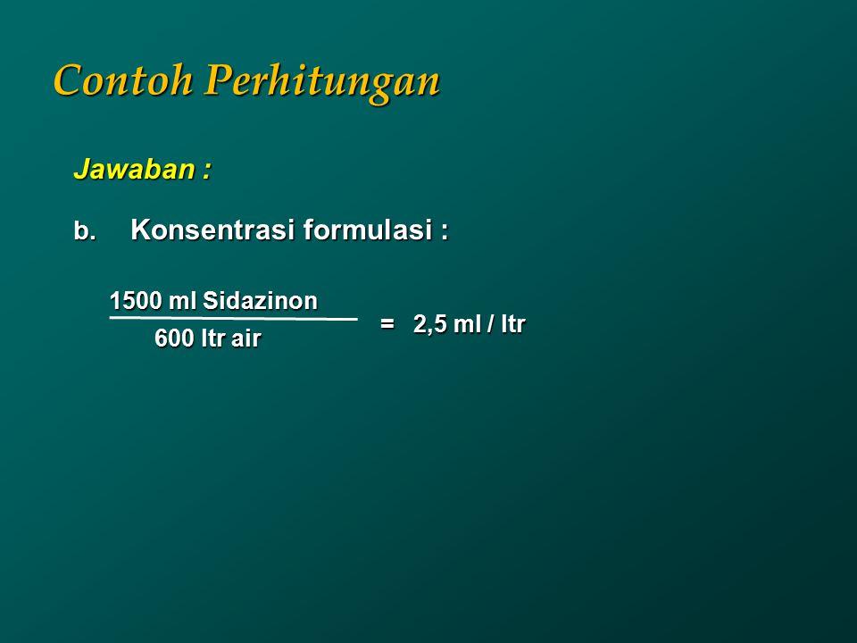 Contoh Perhitungan Jawaban : b. Konsentrasi formulasi : 1500 ml Sidazinon 600 ltr air 600 ltr air = 2,5 ml / ltr
