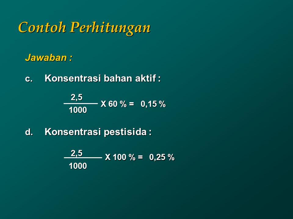 Contoh Perhitungan Jawaban : c. Konsentrasi bahan aktif : 2,5 2,5 1000 1000 X 60 % = 0,15 % 2,5 2,5 1000 1000 X 100 % = 0,25 % d. Konsentrasi pestisid