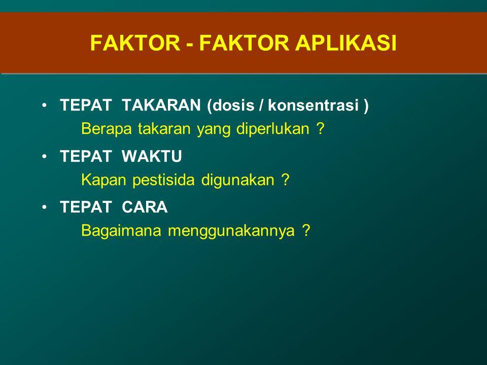 FAKTOR - FAKTOR APLIKASI TEPAT TAKARAN (dosis / konsentrasi ) Berapa takaran yang diperlukan ? TEPAT WAKTU Kapan pestisida digunakan ? TEPAT CARA Baga