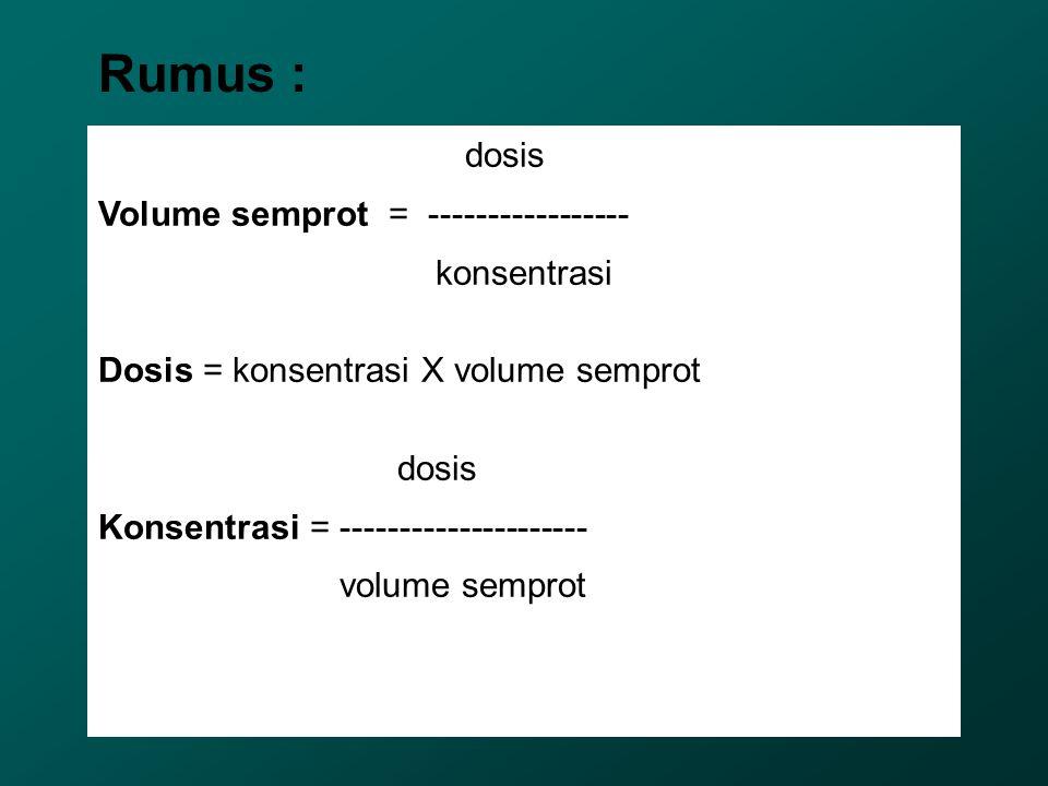 dosis Volume semprot = ----------------- konsentrasi Dosis = konsentrasi X volume semprot dosis Konsentrasi = --------------------- volume semprot Rum