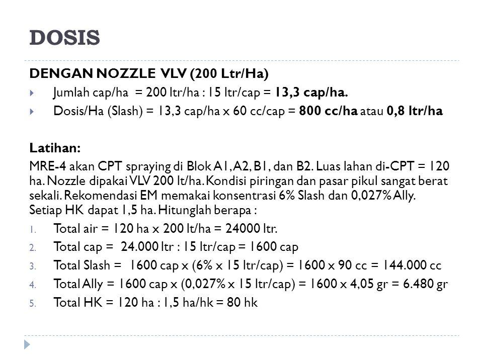 DOSIS DENGAN NOZZLE VLV (200 Ltr/Ha)  Jumlah cap/ha = 200 ltr/ha : 15 ltr/cap = 13,3 cap/ha.  Dosis/Ha (Slash) = 13,3 cap/ha x 60 cc/cap = 800 cc/ha