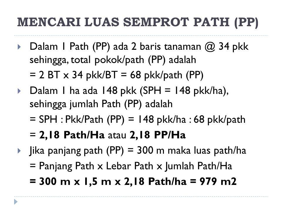 MENCARI LUAS SEMPROT PATH (PP)  Dalam 1 Path (PP) ada 2 baris tanaman @ 34 pkk sehingga, total pokok/path (PP) adalah = 2 BT x 34 pkk/BT = 68 pkk/pat