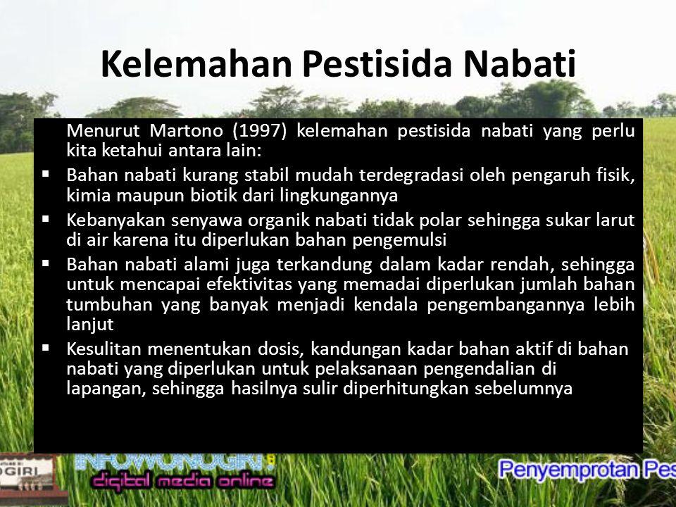 Keunggulan Pestisida Nabati Menurut Stoll (1995) dibandingkan dengan pestisida sintetik pestisida nabati mempunyai sifat yang lebih menguntungkan yaitu: a) mengurangi resiko hama mengembangkan sifat resistensi b) tidak mempunyai dampak yang merugikan bagi musuh alami hama c) mengurangi resiko terjadinya letusan hama kedua, d) mengurangi bahaya bagi kesehatan manusia dan ternak, e) tidak merusak lingkungan dan persediaan air tanah dan air permukaan, f) mengurangi ketergantungan petani terhadap agrokimia dan g) biaya dapat lebih murah.