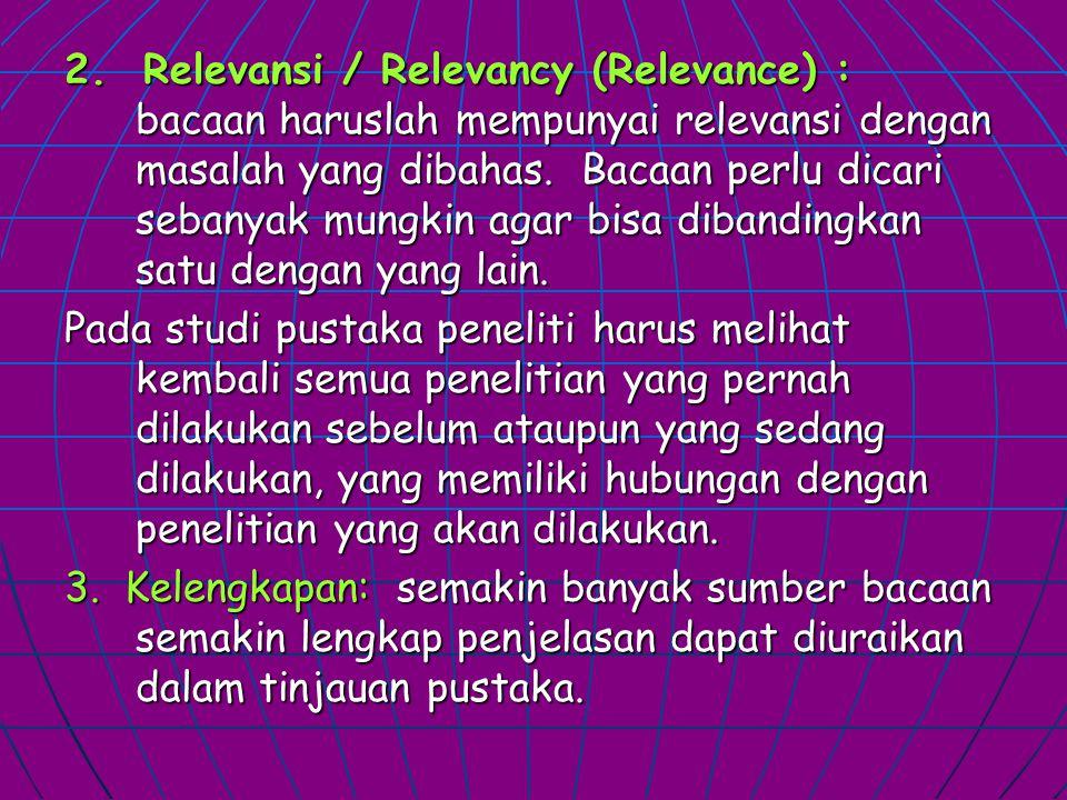 2. Relevansi / Relevancy (Relevance) : bacaan haruslah mempunyai relevansi dengan masalah yang dibahas. Bacaan perlu dicari sebanyak mungkin agar bisa