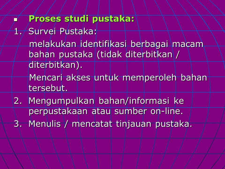 Proses studi pustaka: Proses studi pustaka: 1. Survei Pustaka: melakukan identifikasi berbagai macam bahan pustaka (tidak diterbitkan / diterbitkan).