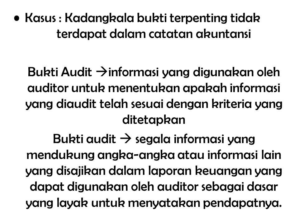 Kasus : Kadangkala bukti terpenting tidak terdapat dalam catatan akuntansi Bukti Audit  informasi yang digunakan oleh auditor untuk menentukan apakah