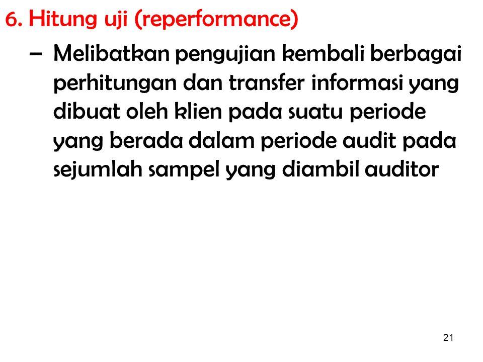 21 6. Hitung uji (reperformance) –Melibatkan pengujian kembali berbagai perhitungan dan transfer informasi yang dibuat oleh klien pada suatu periode y