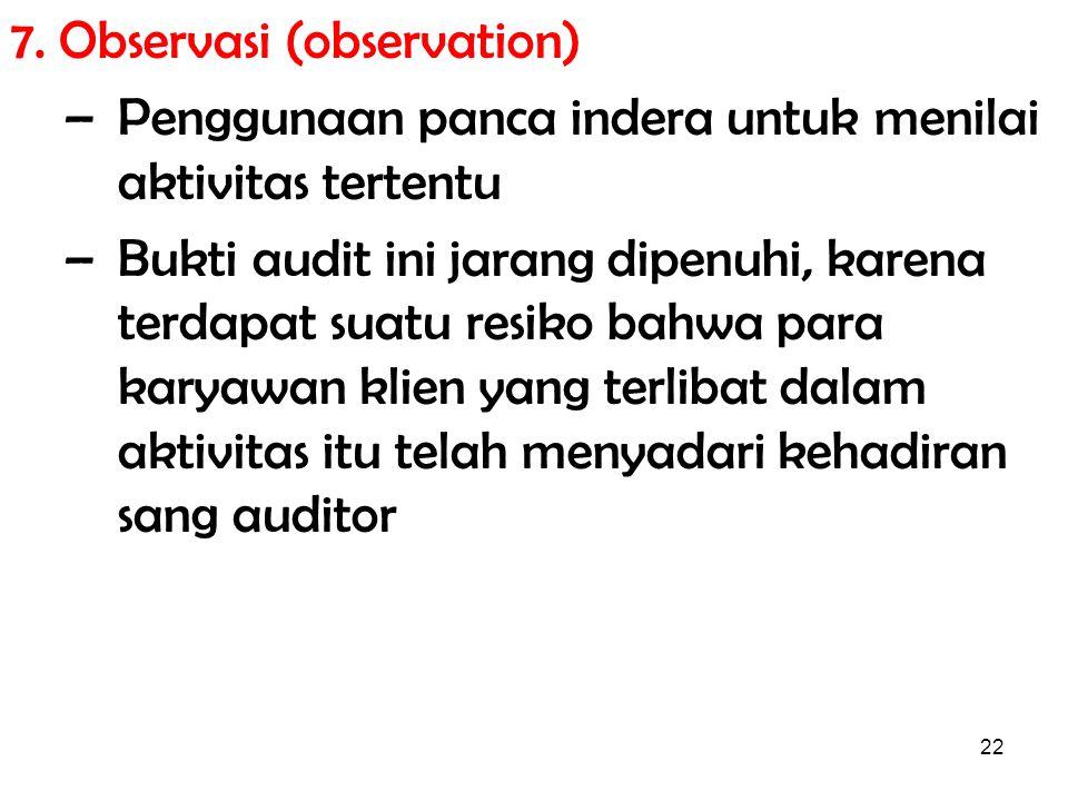 22 7. Observasi (observation) –Penggunaan panca indera untuk menilai aktivitas tertentu –Bukti audit ini jarang dipenuhi, karena terdapat suatu resiko