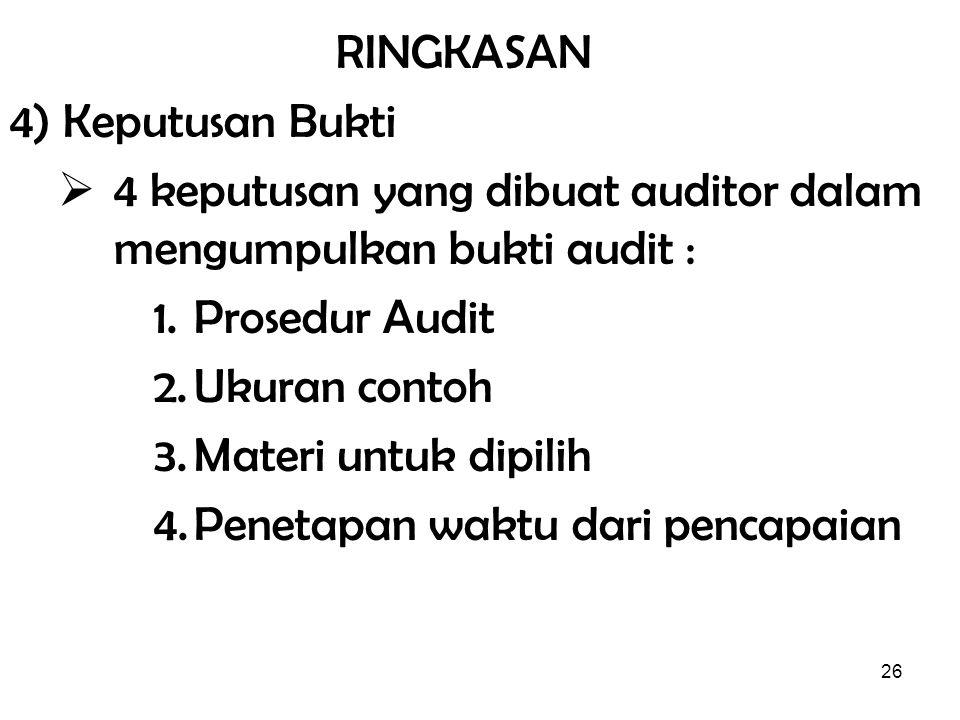 26 RINGKASAN 4) Keputusan Bukti  4 keputusan yang dibuat auditor dalam mengumpulkan bukti audit : 1.Prosedur Audit 2.Ukuran contoh 3.Materi untuk dip