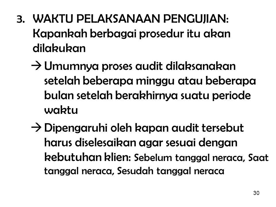 30 3. WAKTU PELAKSANAAN PENGUJIAN: Kapankah berbagai prosedur itu akan dilakukan  Umumnya proses audit dilaksanakan setelah beberapa minggu atau bebe