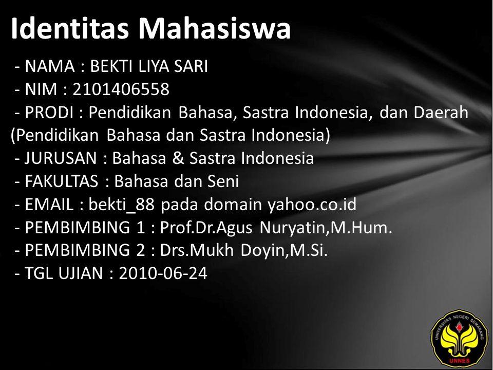 Identitas Mahasiswa - NAMA : BEKTI LIYA SARI - NIM : 2101406558 - PRODI : Pendidikan Bahasa, Sastra Indonesia, dan Daerah (Pendidikan Bahasa dan Sastra Indonesia) - JURUSAN : Bahasa & Sastra Indonesia - FAKULTAS : Bahasa dan Seni - EMAIL : bekti_88 pada domain yahoo.co.id - PEMBIMBING 1 : Prof.Dr.Agus Nuryatin,M.Hum.
