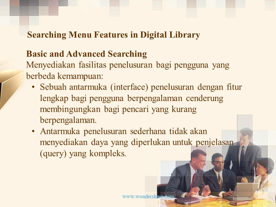 www.wondershare.com Searching Menu Features in Digital Library Basic and Advanced Searching Menyediakan fasilitas penelusuran bagi pengguna yang berbeda kemampuan: Sebuah antarmuka (interface) penelusuran dengan fitur lengkap bagi pengguna berpengalaman cenderung membingungkan bagi pencari yang kurang berpengalaman.