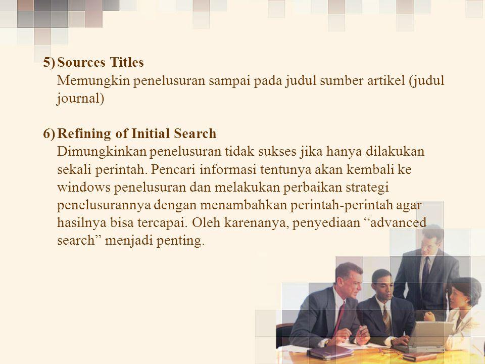 5) 5)Sources Titles Memungkin penelusuran sampai pada judul sumber artikel (judul journal) 6) 6)Refining of Initial Search Dimungkinkan penelusuran tidak sukses jika hanya dilakukan sekali perintah.