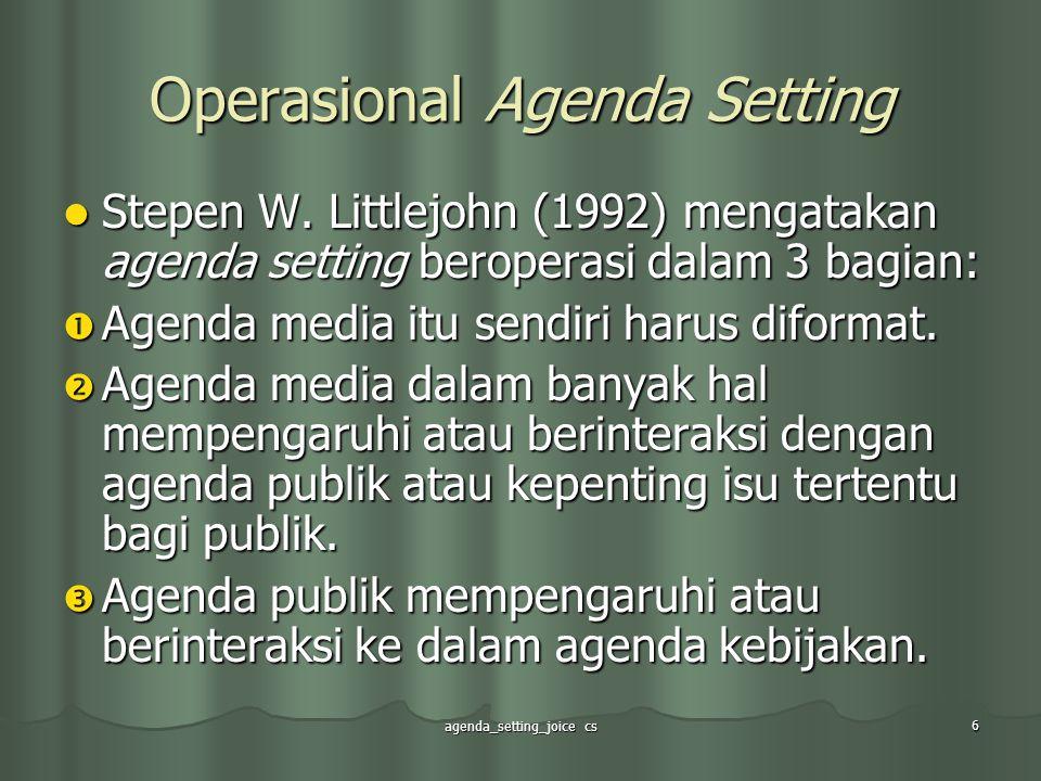 agenda_setting_joice cs 6 Operasional Agenda Setting Stepen W. Littlejohn (1992) mengatakan agenda setting beroperasi dalam 3 bagian: Stepen W. Little
