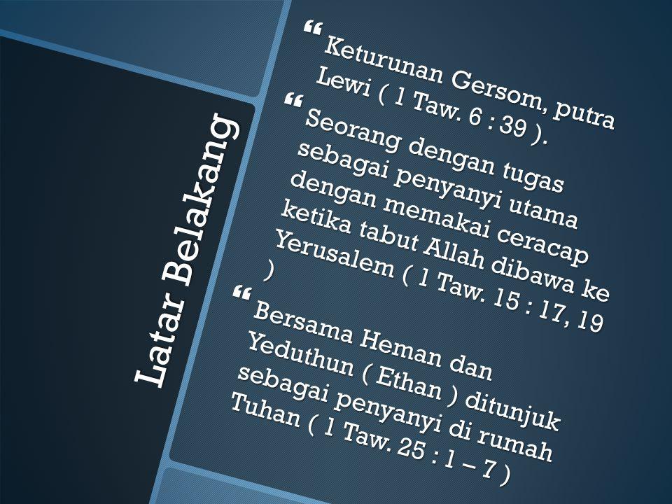 Latar Belakang  Keturunan Gersom, putra Lewi ( 1 Taw. 6 : 39 ).  Seorang dengan tugas sebagai penyanyi utama dengan memakai ceracap ketika tabut All