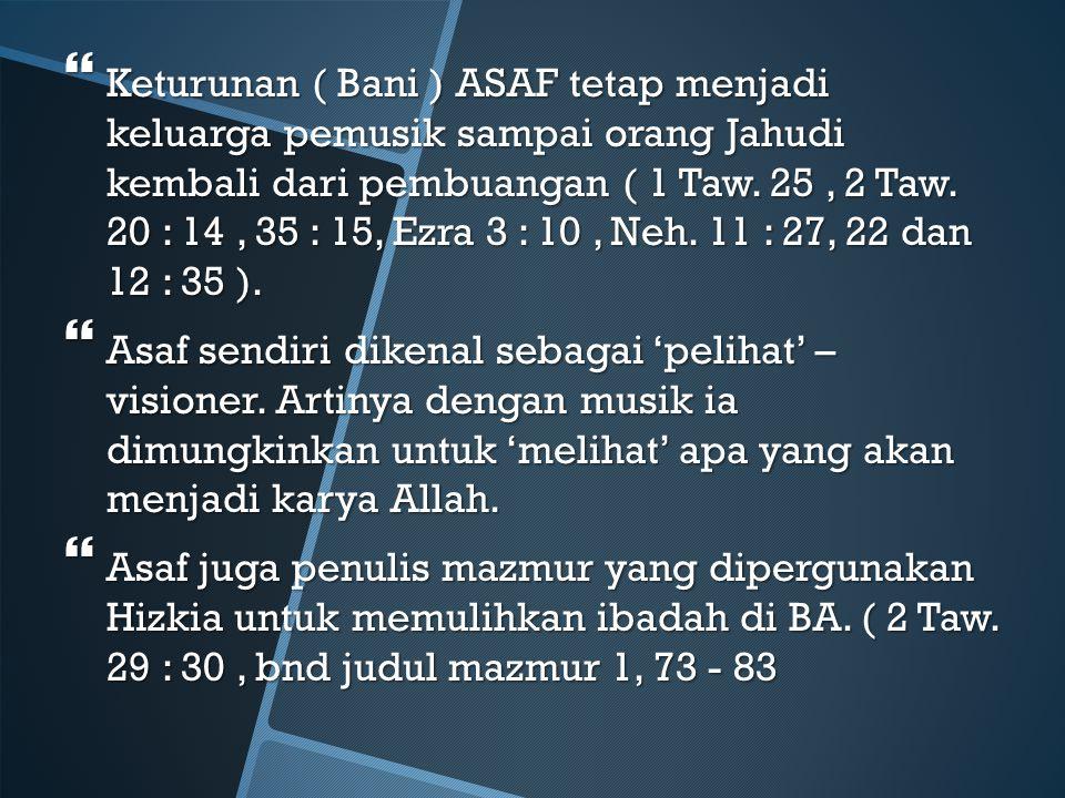  Keturunan ( Bani ) ASAF tetap menjadi keluarga pemusik sampai orang Jahudi kembali dari pembuangan ( 1 Taw. 25, 2 Taw. 20 : 14, 35 : 15, Ezra 3 : 10