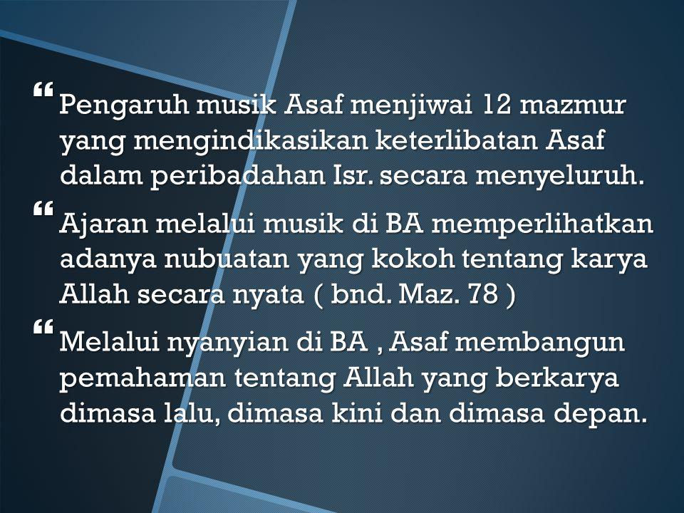  Pengaruh musik Asaf menjiwai 12 mazmur yang mengindikasikan keterlibatan Asaf dalam peribadahan Isr. secara menyeluruh.  Ajaran melalui musik di BA
