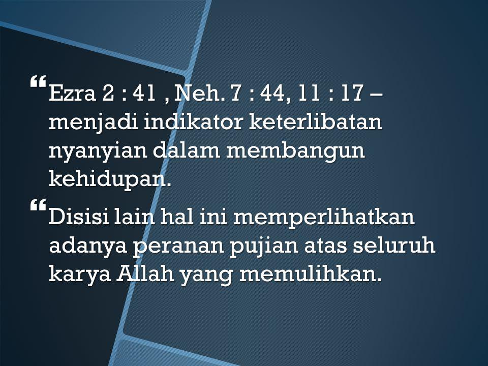  Ezra 2 : 41, Neh. 7 : 44, 11 : 17 – menjadi indikator keterlibatan nyanyian dalam membangun kehidupan.  Disisi lain hal ini memperlihatkan adanya p