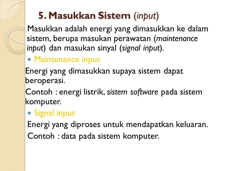 5. Masukkan Sistem (input) Masukkan adalah energi yang dimasukkan ke dalam sistem, berupa masukan perawatan (maintenance input) dan masukan sinyal (si