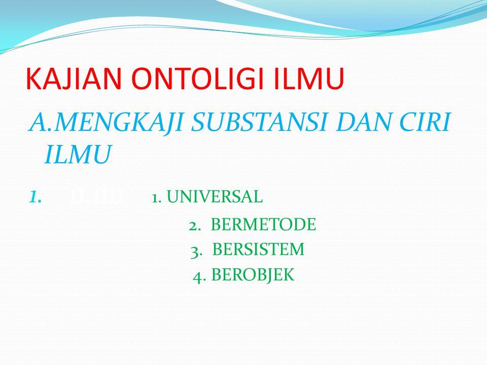 KAJIAN ONTOLIGI ILMU A.MENGKAJI SUBSTANSI DAN CIRI ILMU 1. 11.1111 1. UNIVERSAL 2. BERMETODE 3. BERSISTEM 4. BEROBJEK
