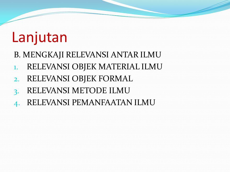 Lanjutan B. MENGKAJI RELEVANSI ANTAR ILMU 1. RELEVANSI OBJEK MATERIAL ILMU 2. RELEVANSI OBJEK FORMAL 3. RELEVANSI METODE ILMU 4. RELEVANSI PEMANFAATAN