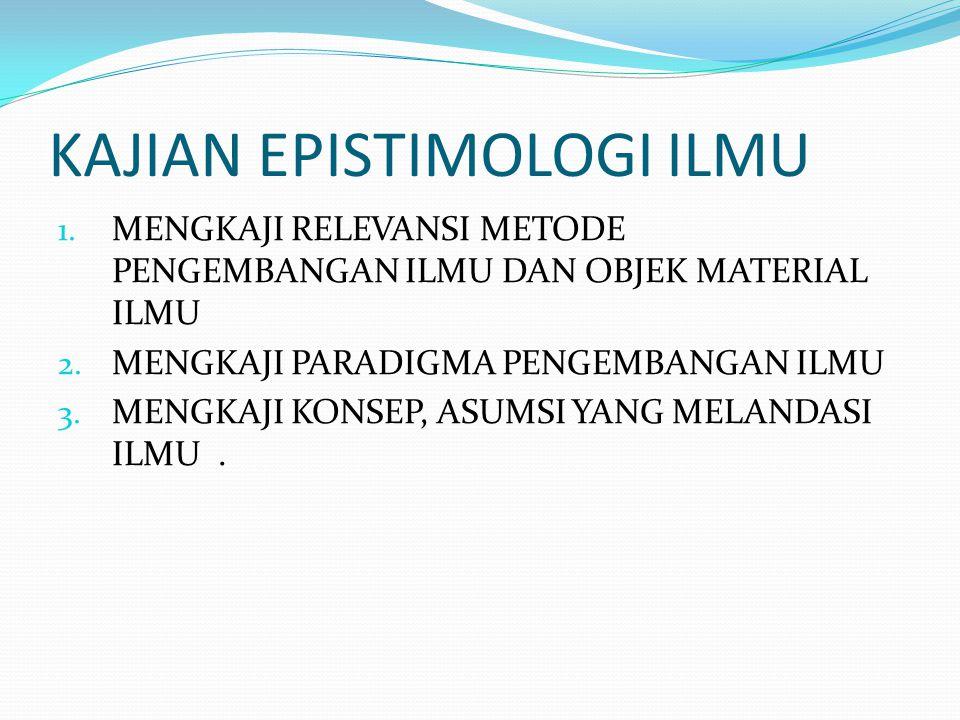 KAJIAN EPISTIMOLOGI ILMU 1. MENGKAJI RELEVANSI METODE PENGEMBANGAN ILMU DAN OBJEK MATERIAL ILMU 2. MENGKAJI PARADIGMA PENGEMBANGAN ILMU 3. MENGKAJI KO