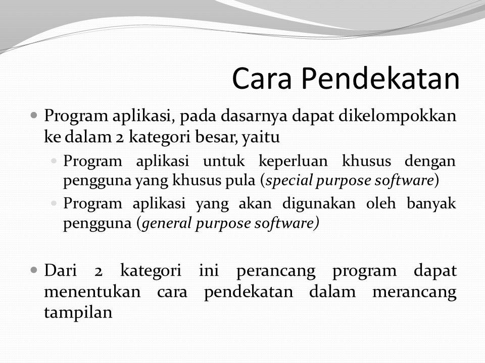 Cara Pendekatan Program aplikasi, pada dasarnya dapat dikelompokkan ke dalam 2 kategori besar, yaitu Program aplikasi untuk keperluan khusus dengan pengguna yang khusus pula (special purpose software) Program aplikasi yang akan digunakan oleh banyak pengguna (general purpose software) Dari 2 kategori ini perancang program dapat menentukan cara pendekatan dalam merancang tampilan