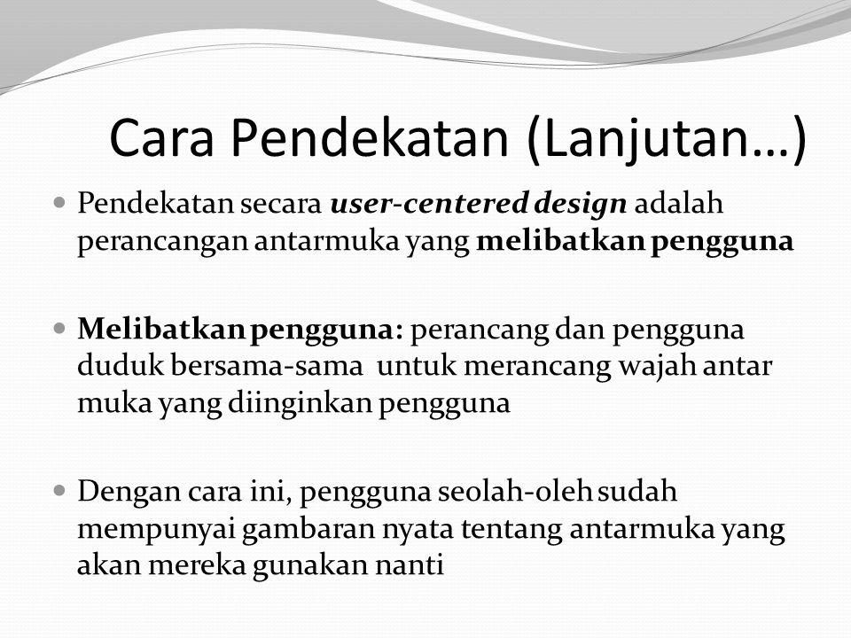 Cara Pendekatan (Lanjutan…) Pendekatan secara user-centered design adalah perancangan antarmuka yang melibatkan pengguna Melibatkan pengguna: perancang dan pengguna duduk bersama-sama untuk merancang wajah antar muka yang diinginkan pengguna Dengan cara ini, pengguna seolah-oleh sudah mempunyai gambaran nyata tentang antarmuka yang akan mereka gunakan nanti