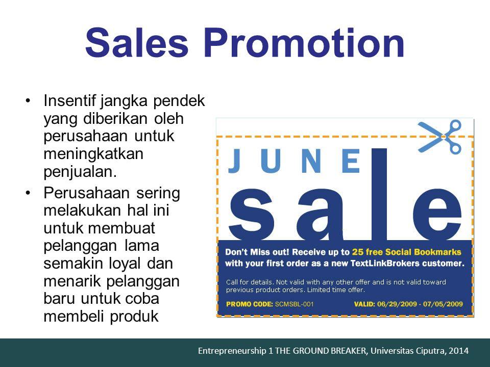 Entrepreneurship 1 THE GROUND BREAKER, Universitas Ciputra, 2014 Sales Promotion Insentif jangka pendek yang diberikan oleh perusahaan untuk meningkatkan penjualan.