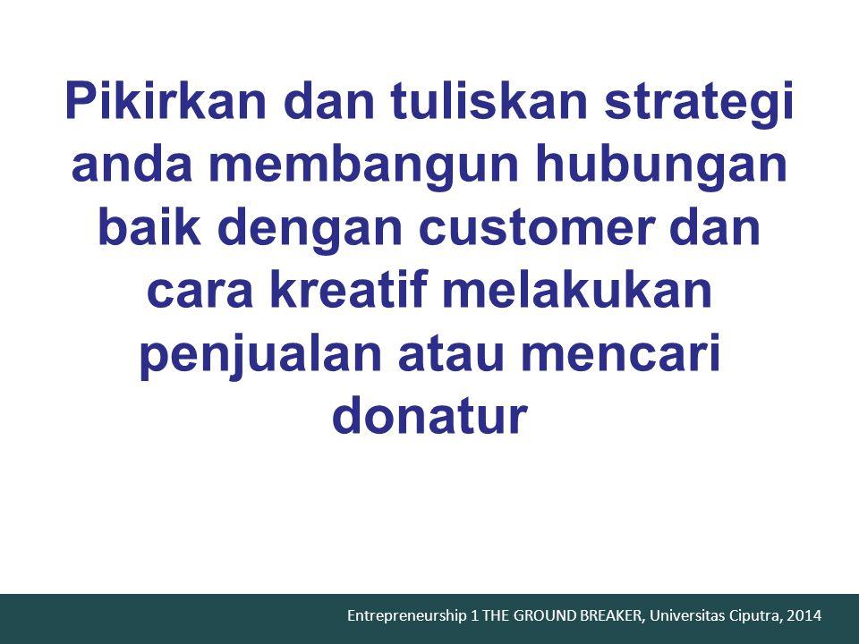 Entrepreneurship 1 THE GROUND BREAKER, Universitas Ciputra, 2014 Pikirkan dan tuliskan strategi anda membangun hubungan baik dengan customer dan cara kreatif melakukan penjualan atau mencari donatur