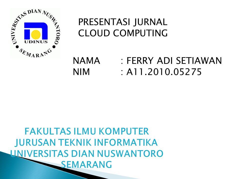 PRESENTASI JURNAL CLOUD COMPUTING NAMA : FERRY ADI SETIAWAN NIM: A11.2010.05275 FAKULTAS ILMU KOMPUTER JURUSAN TEKNIK INFORMATIKA UNIVERSITAS DIAN NUS