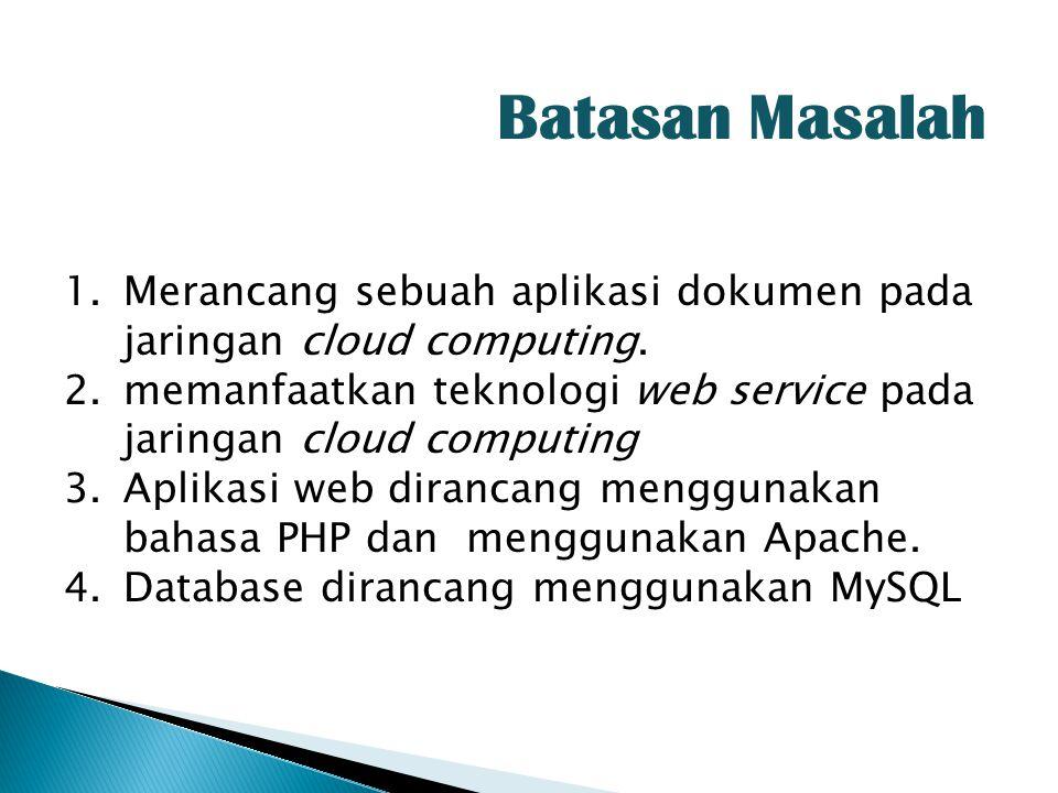 Batasan Masalah 1.Merancang sebuah aplikasi dokumen pada jaringan cloud computing. 2.memanfaatkan teknologi web service pada jaringan cloud computing