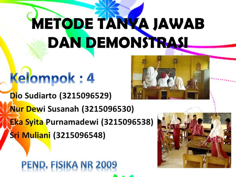 METODE TANYA JAWAB DAN DEMONSTRASI Dio Sudiarto (3215096529) Nur Dewi Susanah (3215096530) Eka Syita Purnamadewi (3215096538) Sri Muliani (3215096548)