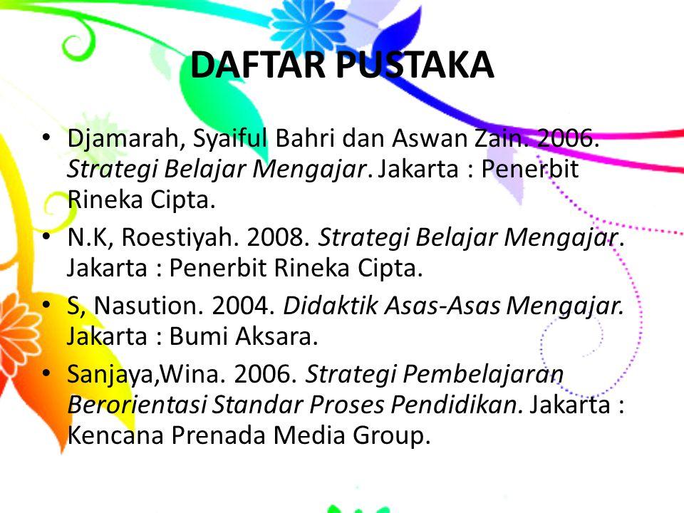 DAFTAR PUSTAKA Djamarah, Syaiful Bahri dan Aswan Zain. 2006. Strategi Belajar Mengajar. Jakarta : Penerbit Rineka Cipta. N.K, Roestiyah. 2008. Strateg