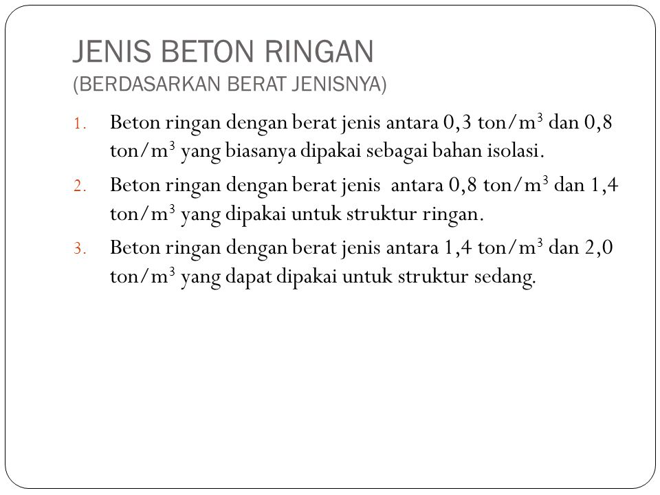 JENIS BETON RINGAN (BERDASARKAN BERAT JENISNYA) 1. Beton ringan dengan berat jenis antara 0,3 ton/m 3 dan 0,8 ton/m 3 yang biasanya dipakai sebagai ba