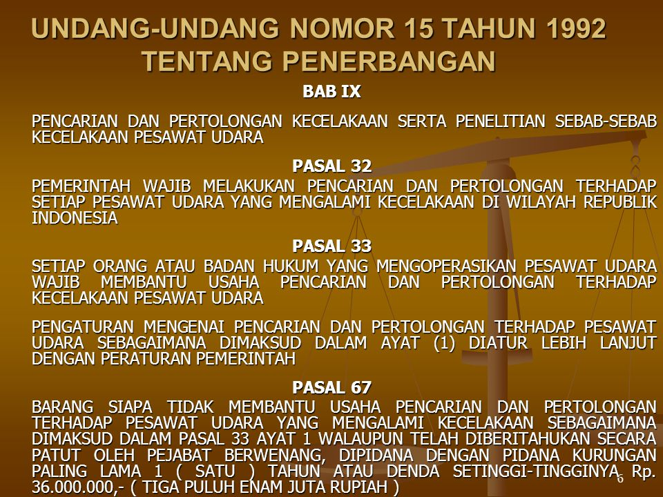 6 UNDANG-UNDANG NOMOR 15 TAHUN 1992 TENTANG PENERBANGAN BAB IX PENCARIAN DAN PERTOLONGAN KECELAKAAN SERTA PENELITIAN SEBAB-SEBAB KECELAKAAN PESAWAT UDARA PASAL 32 PEMERINTAH WAJIB MELAKUKAN PENCARIAN DAN PERTOLONGAN TERHADAP SETIAP PESAWAT UDARA YANG MENGALAMI KECELAKAAN DI WILAYAH REPUBLIK INDONESIA PASAL 33 SETIAP ORANG ATAU BADAN HUKUM YANG MENGOPERASIKAN PESAWAT UDARA WAJIB MEMBANTU USAHA PENCARIAN DAN PERTOLONGAN TERHADAP KECELAKAAN PESAWAT UDARA PENGATURAN MENGENAI PENCARIAN DAN PERTOLONGAN TERHADAP PESAWAT UDARA SEBAGAIMANA DIMAKSUD DALAM AYAT (1) DIATUR LEBIH LANJUT DENGAN PERATURAN PEMERINTAH PASAL 67 BARANG SIAPA TIDAK MEMBANTU USAHA PENCARIAN DAN PERTOLONGAN TERHADAP PESAWAT UDARA YANG MENGALAMI KECELAKAAN SEBAGAIMANA DIMAKSUD DALAM PASAL 33 AYAT 1 WALAUPUN TELAH DIBERITAHUKAN SECARA PATUT OLEH PEJABAT BERWENANG, DIPIDANA DENGAN PIDANA KURUNGAN PALING LAMA 1 ( SATU ) TAHUN ATAU DENDA SETINGGI-TINGGINYA Rp.